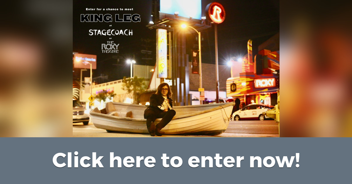 Enter for a chance to meet King Leg at Stagecoach OR at The Roxy!